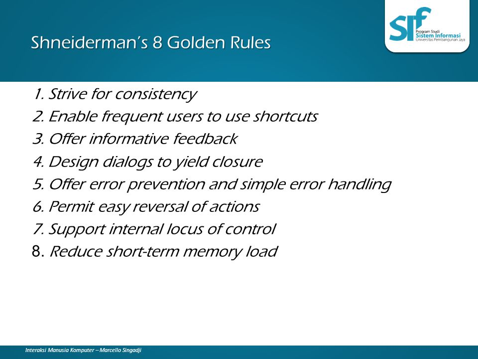 Interaksi Manusia Komputer – Marcello Singadji Shneiderman's 8 Golden Rules 1. Strive for consistency 2. Enable frequent users to use shortcuts 3. Off