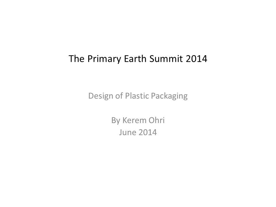 The Primary Earth Summit 2014 Design of Plastic Packaging By Kerem Ohri June 2014