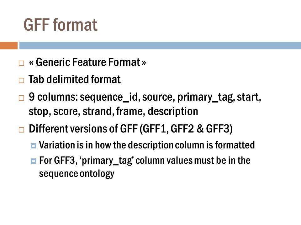 GFF format  « Generic Feature Format »  Tab delimited format  9 columns: sequence_id, source, primary_tag, start, stop, score, strand, frame, description  Different versions of GFF (GFF1, GFF2 & GFF3)  Variation is in how the description column is formatted  For GFF3, 'primary_tag' column values must be in the sequence ontology