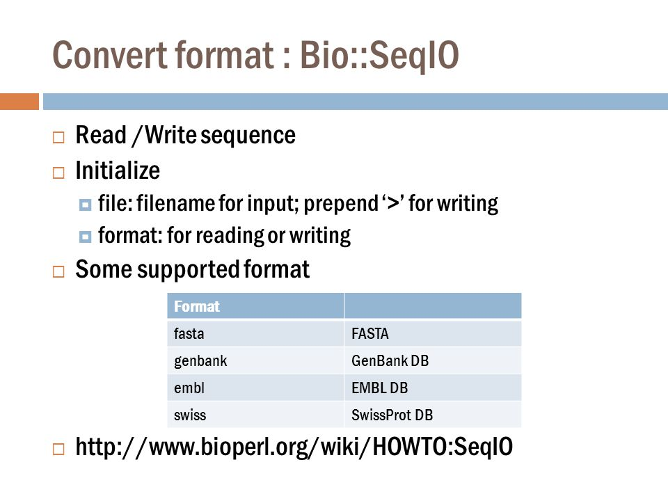Convert format : Bio::SeqIO  Read /Write sequence  Initialize  file: filename for input; prepend '>' for writing  format: for reading or writing  Some supported format  http://www.bioperl.org/wiki/HOWTO:SeqIO Format fastaFASTA genbankGenBank DB emblEMBL DB swissSwissProt DB