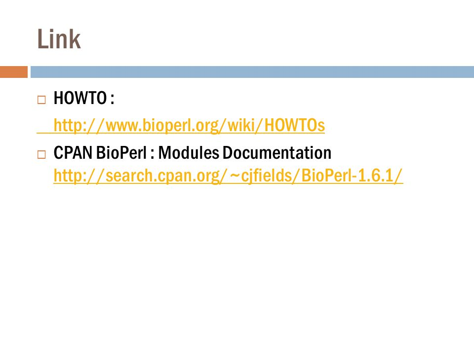 Link  HOWTO : http://www.bioperl.org/wiki/HOWTOs  CPAN BioPerl : Modules Documentation http://search.cpan.org/~cjfields/BioPerl-1.6.1/ http://search.cpan.org/~cjfields/BioPerl-1.6.1/