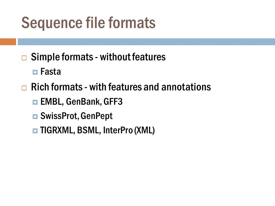 Sequence file formats  Simple formats - without features  Fasta  Rich formats - with features and annotations  EMBL, GenBank, GFF3  SwissProt, GenPept  TIGRXML, BSML, InterPro (XML)