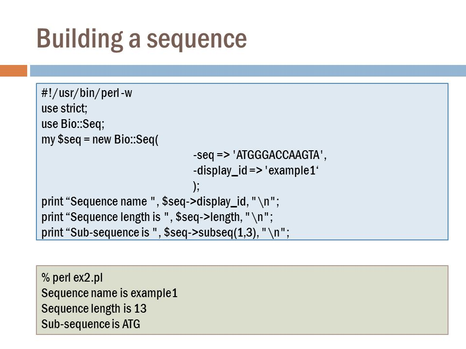 Building a sequence #!/usr/bin/perl -w use strict; use Bio::Seq; my $seq = new Bio::Seq( -seq => ATGGGACCAAGTA , -display_id => example1' ); print Sequence name , $seq->display_id, \n ; print Sequence length is , $seq->length, \n ; print Sub-sequence is , $seq->subseq(1,3), \n ; % perl ex2.pl Sequence name is example1 Sequence length is 13 Sub-sequence is ATG