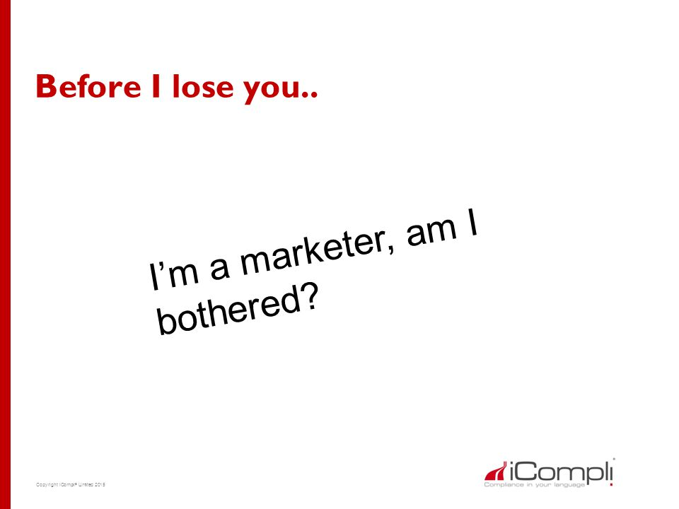 Copyright iCompli ® Limited 2015 Before I lose you.. I'm a marketer, am I bothered?