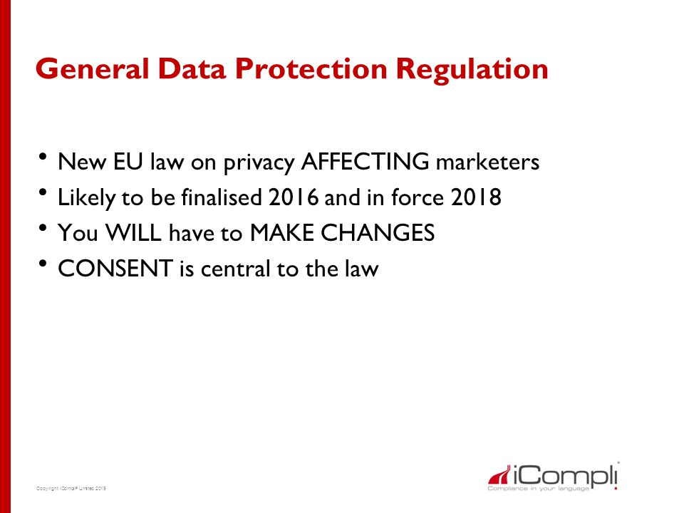 Copyright iCompli ® Limited 2015 General Data Protection Regulation  New EU law on privacy AFFECTING marketers  Likely to be finalised 2016 and in f