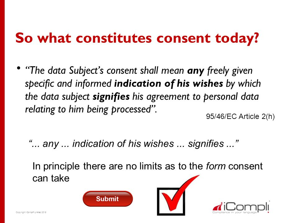 "Copyright iCompli ® Limited 2015 So what constitutes consent today?  ""The data Subject's consent shall mean any freely given specific and informed in"