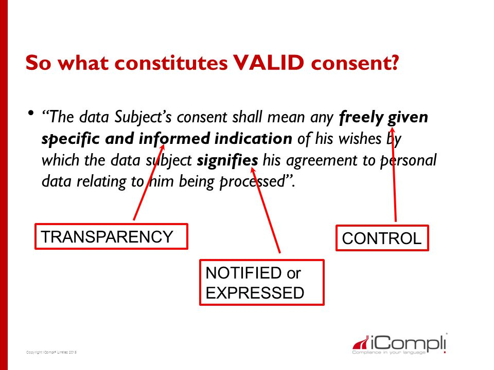 "Copyright iCompli ® Limited 2015 So what constitutes VALID consent?  ""The data Subject's consent shall mean any freely given specific and informed in"