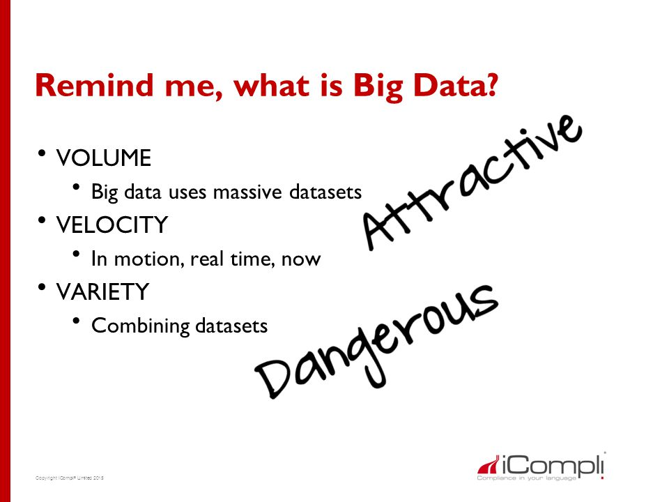 Copyright iCompli ® Limited 2015 Remind me, what is Big Data?  VOLUME  Big data uses massive datasets  VELOCITY  In motion, real time, now  VARIE