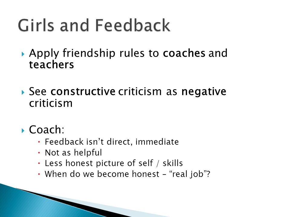  Apply friendship rules to coaches and teachers  See constructive criticism as negative criticism  Coach:  Feedback isn't direct, immediate  Not as helpful  Less honest picture of self / skills  When do we become honest – real job