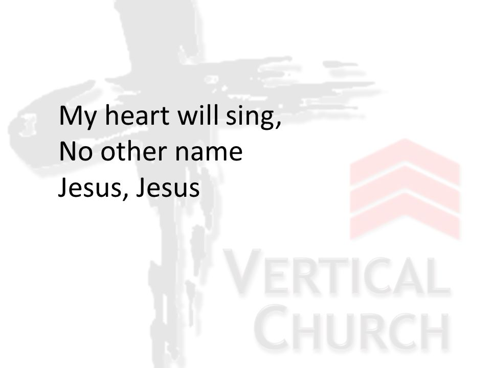 My heart will sing, No other name Jesus, Jesus