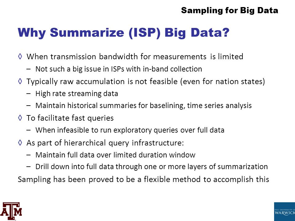 Sampling for Big Data Why Summarize (ISP) Big Data? ◊When transmission bandwidth for measurements is limited –Not such a big issue in ISPs with in-ban