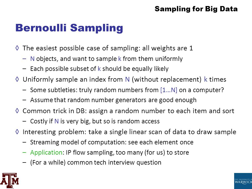 Sampling for Big Data Bernoulli Sampling ◊The easiest possible case of sampling: all weights are 1 –N objects, and want to sample k from them uniforml