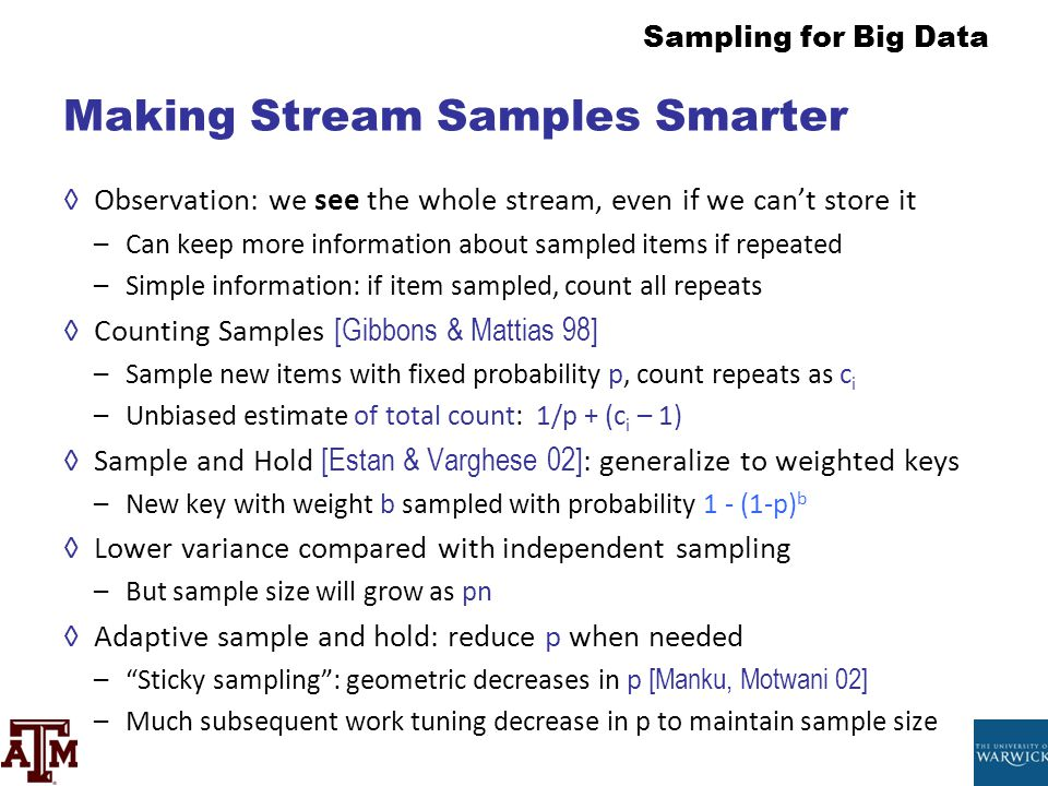 Sampling for Big Data Making Stream Samples Smarter ◊Observation: we see the whole stream, even if we can't store it –Can keep more information about
