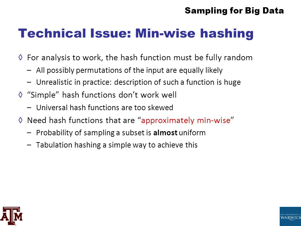 Sampling for Big Data Technical Issue: Min-wise hashing ◊For analysis to work, the hash function must be fully random –All possibly permutations of th