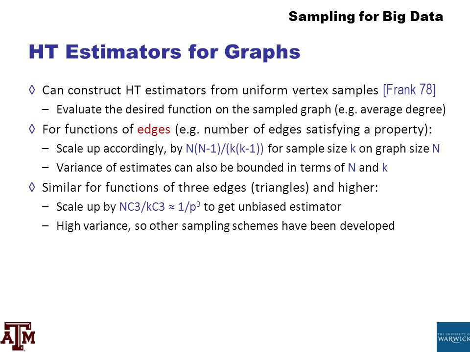 Sampling for Big Data HT Estimators for Graphs ◊Can construct HT estimators from uniform vertex samples [Frank 78] –Evaluate the desired function on t