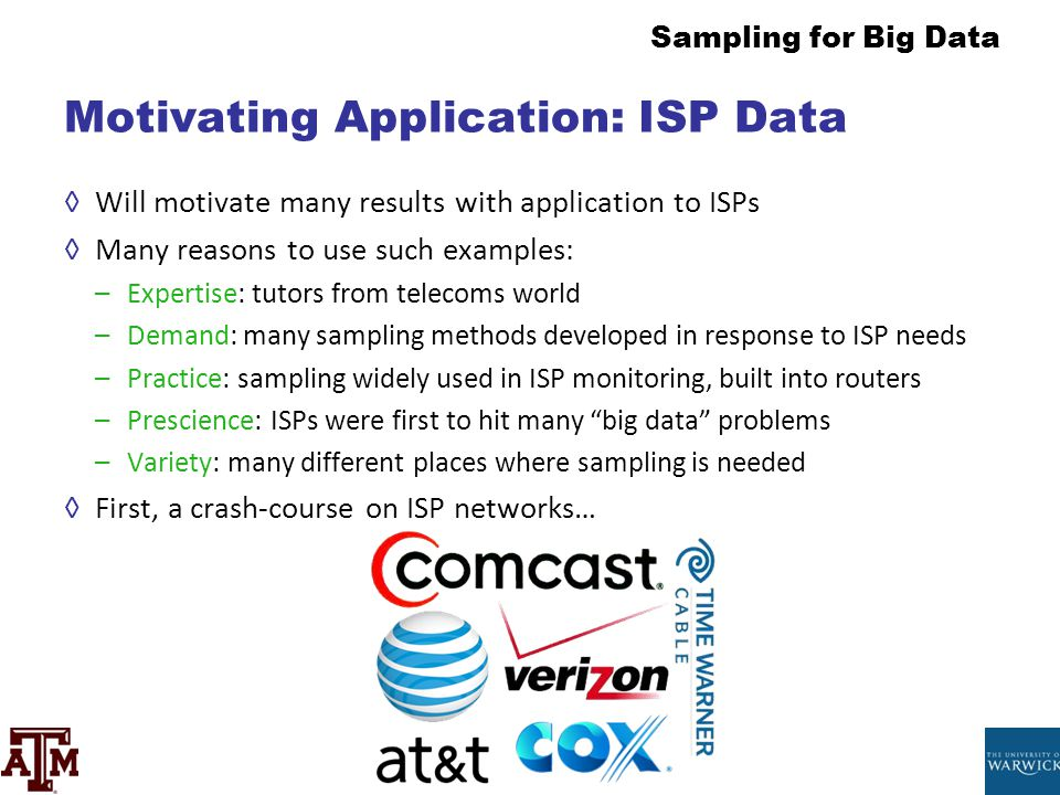 Sampling for Big Data Motivating Application: ISP Data ◊Will motivate many results with application to ISPs ◊Many reasons to use such examples: –Exper