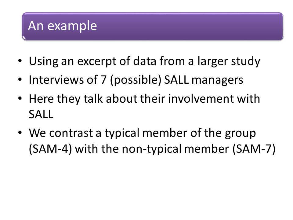 Using an excerpt of data from a larger study Interviews of 7 (possible) SALL managers Here they talk about their involvement with SALL We contrast a typical member of the group (SAM-4) with the non-typical member (SAM-7) An example