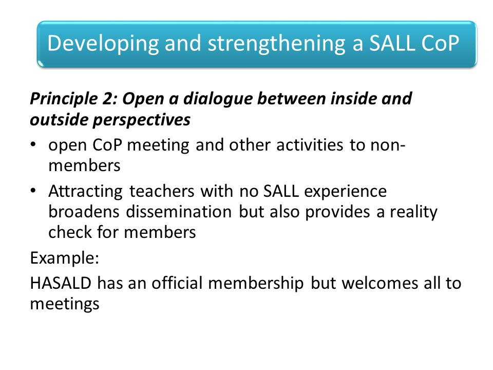 Principle 2: Open a dialogue between inside and outside perspectives open CoP meeting and other activities to non- members Attracting teachers with no SALL experience broadens dissemination but also provides a reality check for members Example: HASALD has an official membership but welcomes all to meetings Developing and strengthening a SALL CoP