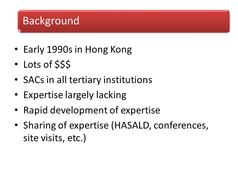 Early 1990s in Hong Kong Lots of $$$ SACs in all tertiary institutions Expertise largely lacking Rapid development of expertise Sharing of expertise (HASALD, conferences, site visits, etc.) Background