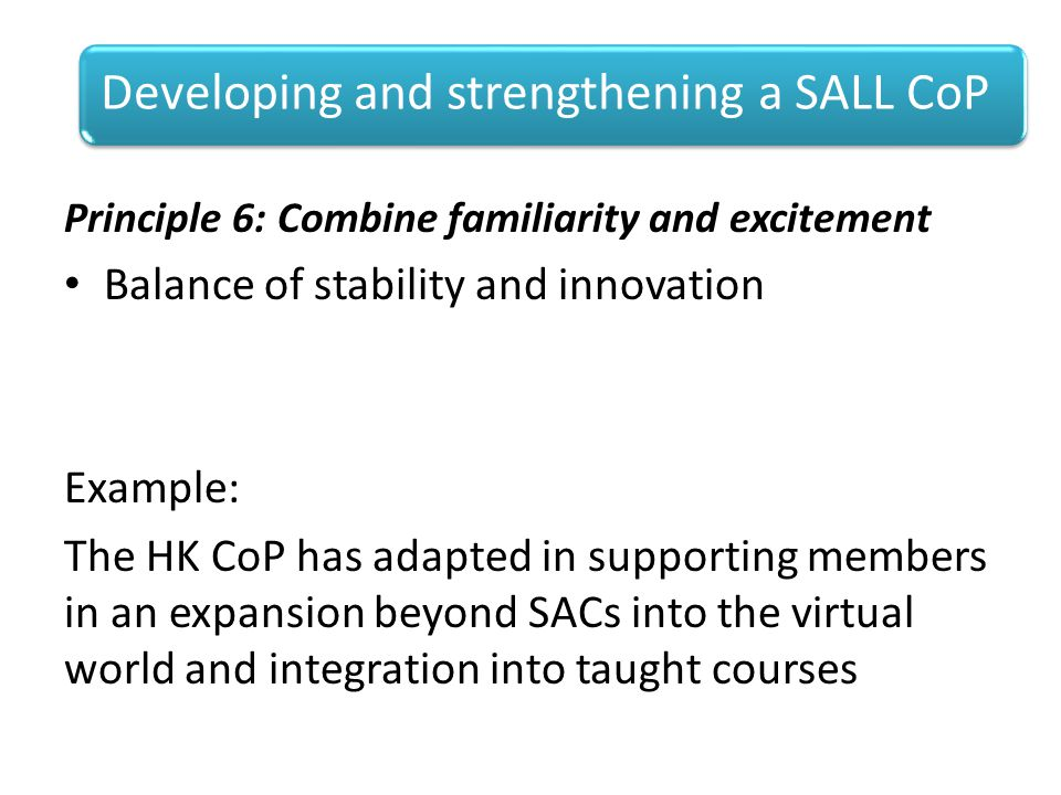 Principle 6: Combine familiarity and excitement Balance of stability and innovation Example: The HK CoP has adapted in supporting members in an expansion beyond SACs into the virtual world and integration into taught courses Developing and strengthening a SALL CoP
