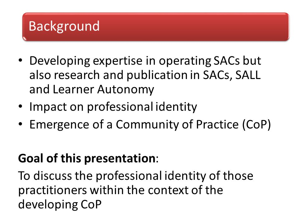 Developing expertise in operating SACs but also research and publication in SACs, SALL and Learner Autonomy Impact on professional identity Emergence of a Community of Practice (CoP) Goal of this presentation: To discuss the professional identity of those practitioners within the context of the developing CoP Background