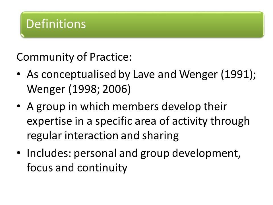 Community of Practice: As conceptualised by Lave and Wenger (1991); Wenger (1998; 2006) A group in which members develop their expertise in a specific area of activity through regular interaction and sharing Includes: personal and group development, focus and continuity Definitions