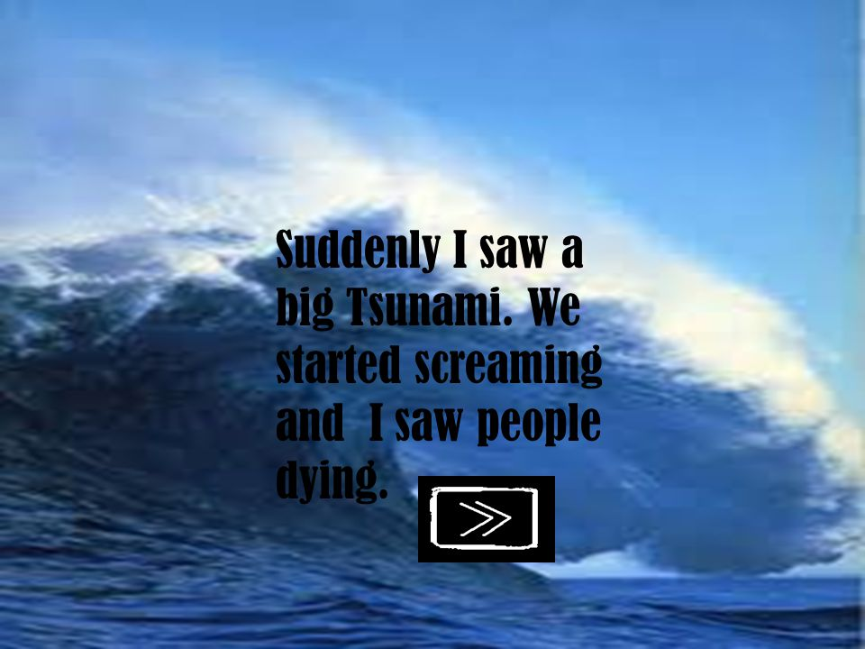 Suddenly I saw a big Tsunami. We started screaming and I saw people dying.