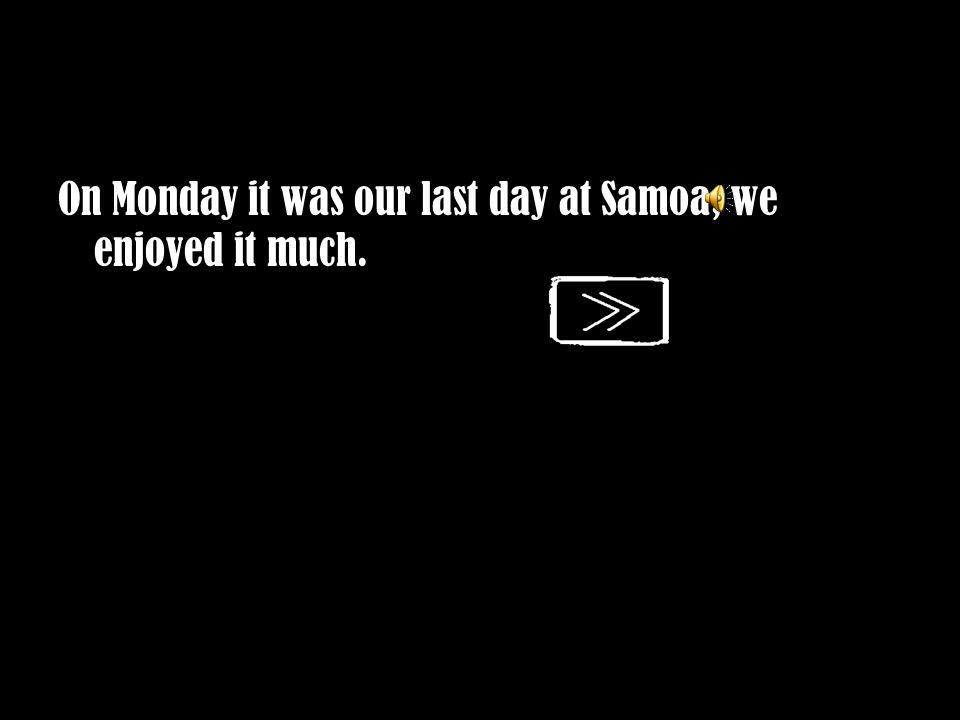 On Monday it was our last day at Samoa, we enjoyed it much.