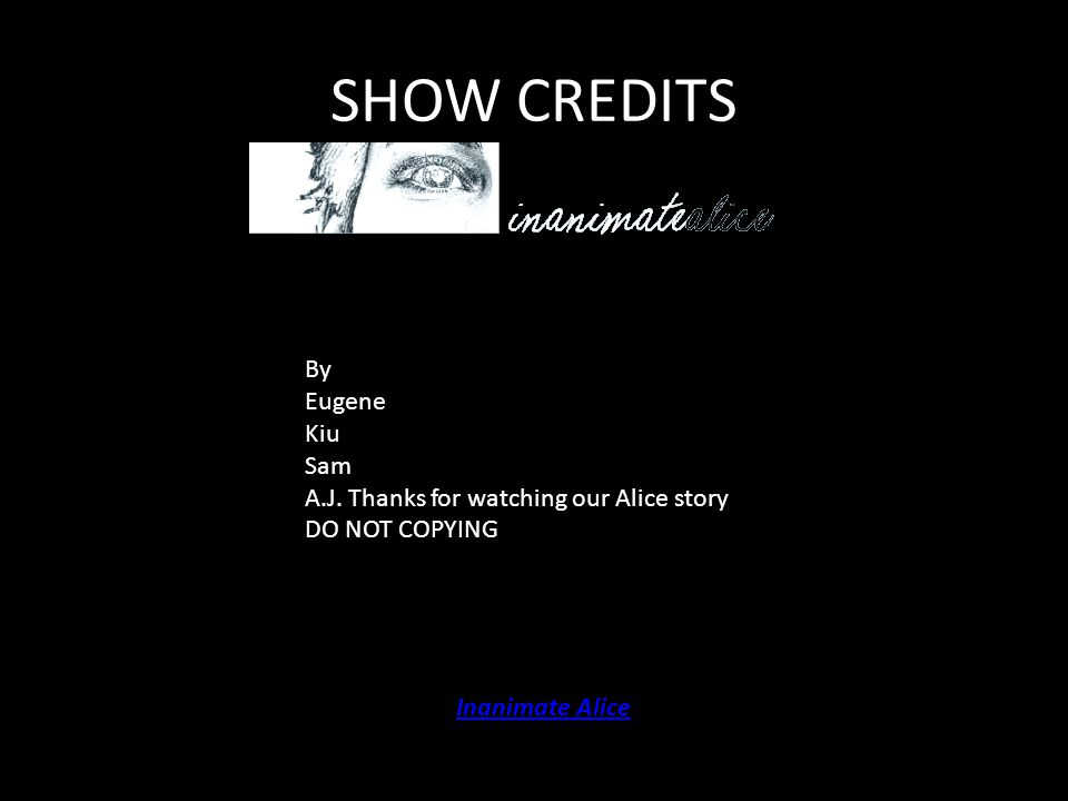 SHOW CREDITS Inanimate Alice By Eugene Kiu Sam A.J. Thanks for watching our Alice story DO NOT COPYING