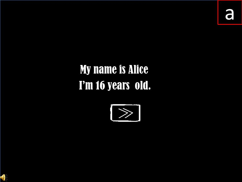 My name is Alice I'm 16 years old. a