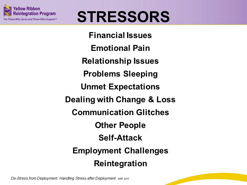 De-Stress from Deployment: Handling Stress after Deployment MAR 2013 STRESSORS Financial Issues Emotional Pain Relationship Issues Problems Sleeping Unmet Expectations Dealing with Change & Loss Communication Glitches Other People Self-Attack Employment Challenges Reintegration