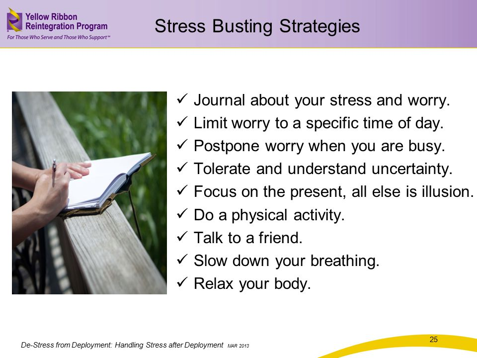 De-Stress from Deployment: Handling Stress after Deployment MAR 2013 Stress Busting Strategies Journal about your stress and worry.