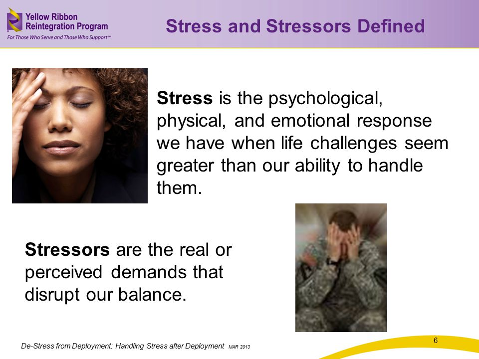 De-Stress from Deployment: Handling Stress after Deployment MAR 2013 Stress is the psychological, physical, and emotional response we have when life challenges seem greater than our ability to handle them.