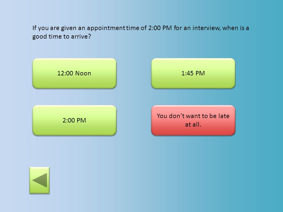 If you are given an appointment time of 2:00 PM for an interview, when is a good time to arrive? 12:00 Noon 1:45 PM This is cutting it too close. If a