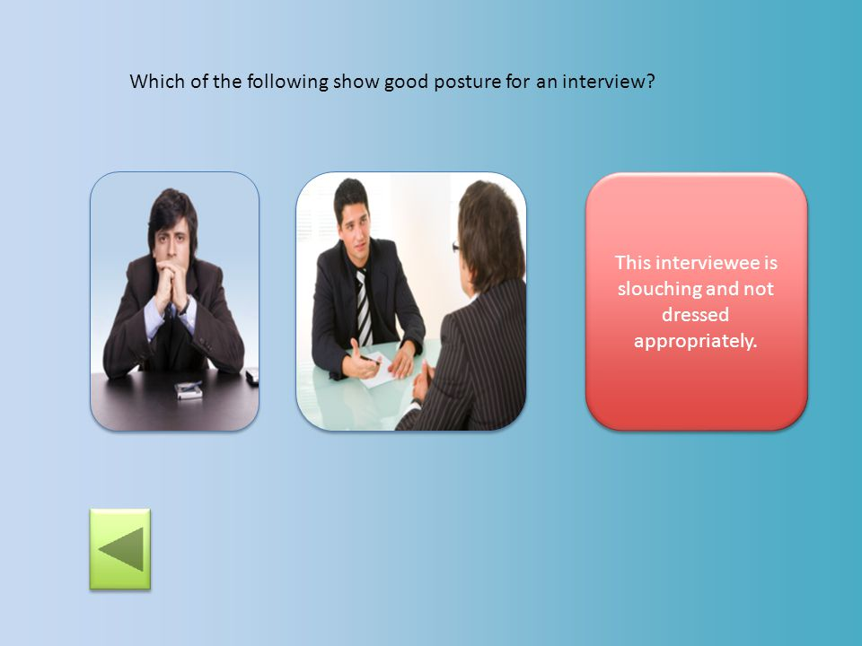 Which of the following show good posture for an interview? Correct! This interviewee is sitting up and looking confident