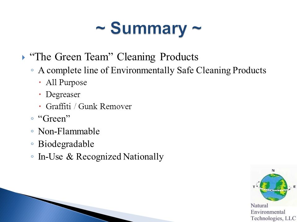  The Green Team Cleaning Products ◦ A complete line of Environmentally Safe Cleaning Products  All Purpose  Degreaser  Graffiti / Gunk Remover ◦ Green ◦ Non-Flammable ◦ Biodegradable ◦ In-Use & Recognized Nationally