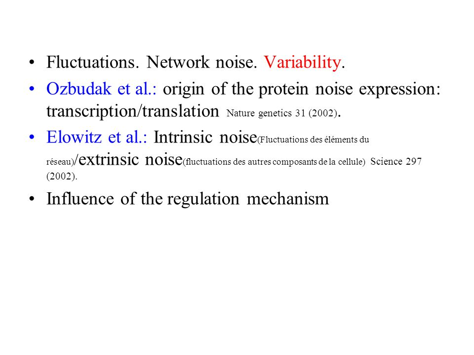 Fluctuations. Network noise. Variability. Ozbudak et al.: origin of the protein noise expression: transcription/translation Nature genetics 31 (2002).