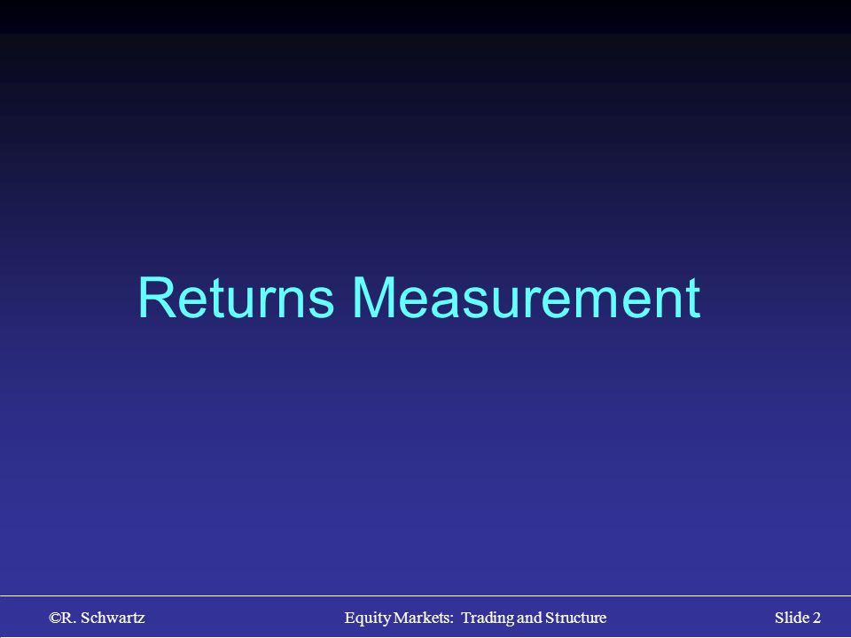 ©R. Schwartz Equity Markets: Trading and StructureSlide 2 Returns Measurement