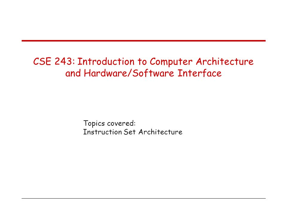 Topics covered: Instruction Set Architecture CSE 243: Introduction to Computer Architecture and Hardware/Software Interface