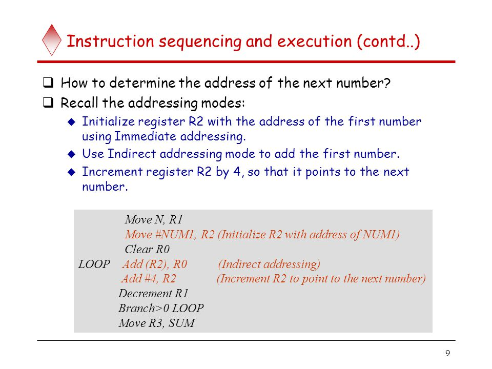 9 Instruction sequencing and execution (contd..)  How to determine the address of the next number?  Recall the addressing modes:  Initialize regist