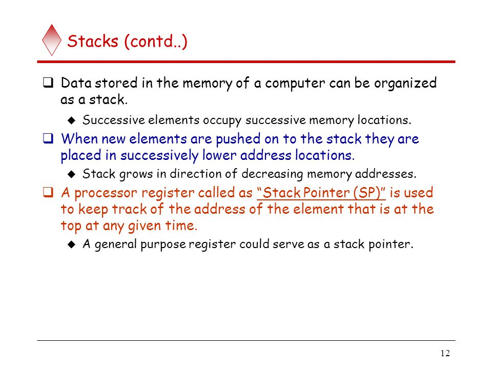 12 Stacks (contd..)  Data stored in the memory of a computer can be organized as a stack.  Successive elements occupy successive memory locations. 