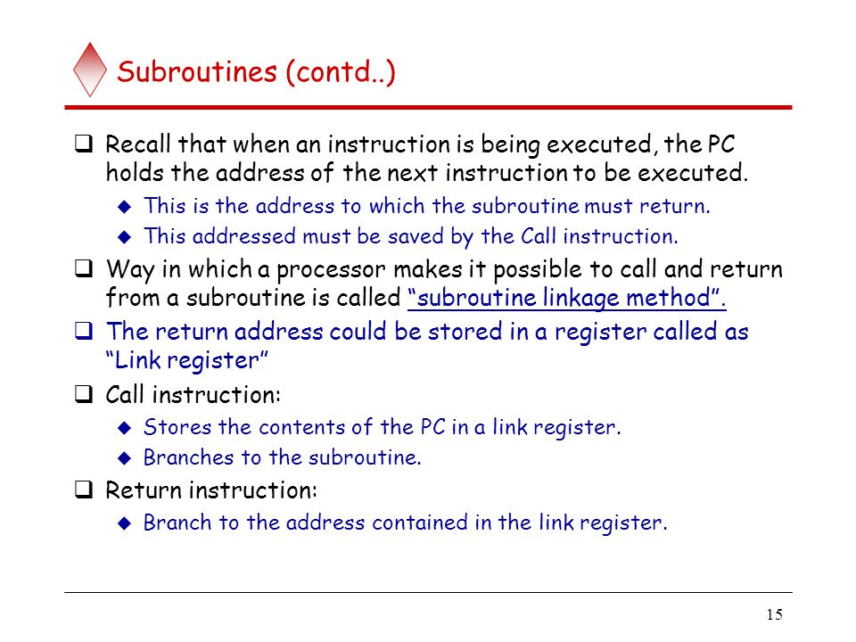 15 Subroutines (contd..)  Recall that when an instruction is being executed, the PC holds the address of the next instruction to be executed.  This