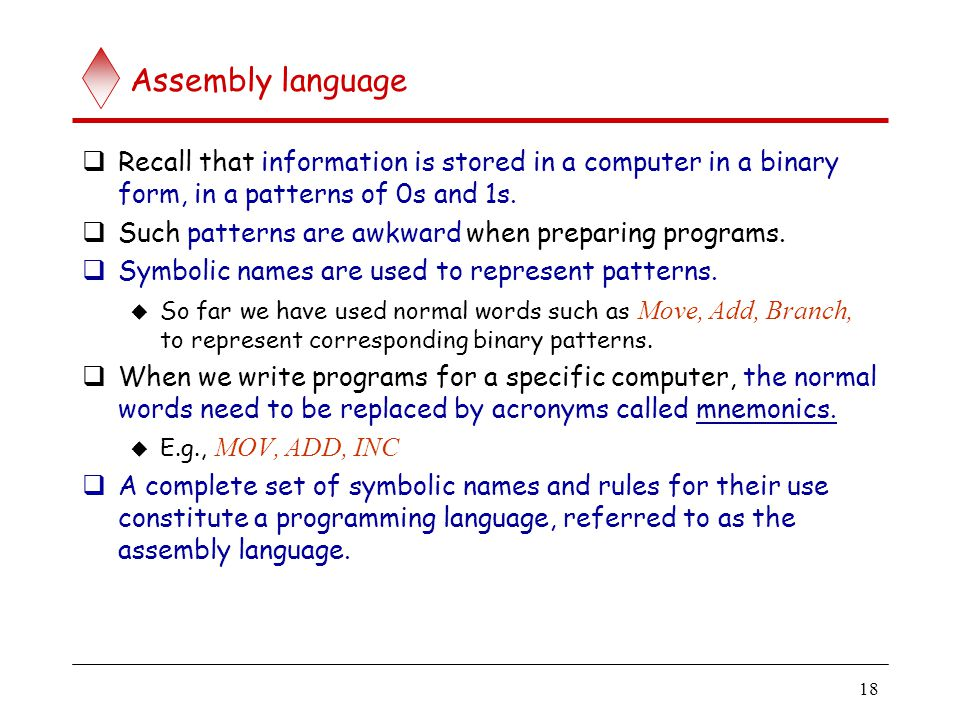 18 Assembly language  Recall that information is stored in a computer in a binary form, in a patterns of 0s and 1s.  Such patterns are awkward when