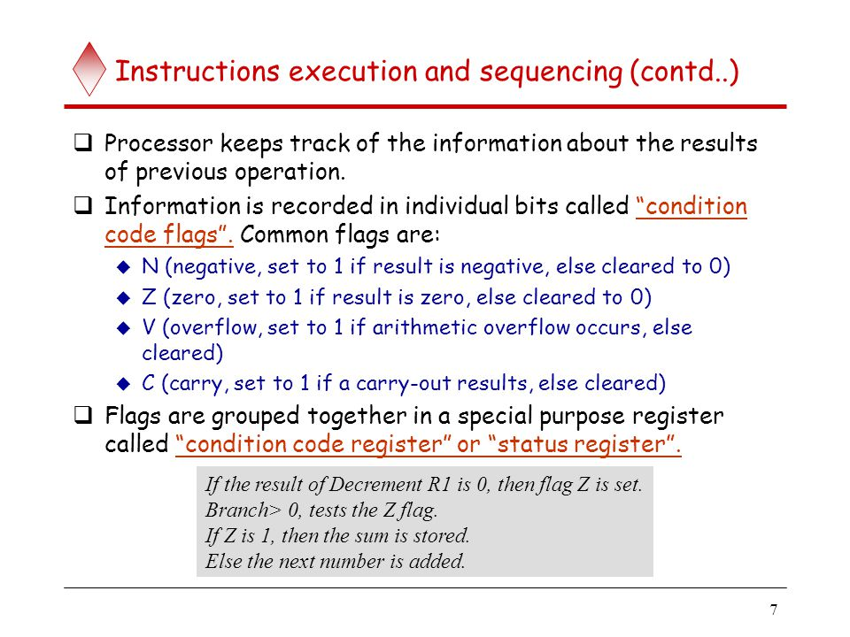 7 Instructions execution and sequencing (contd..)  Processor keeps track of the information about the results of previous operation.  Information is