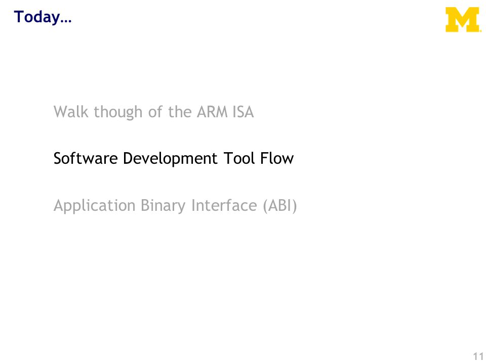 Today… Walk though of the ARM ISA Software Development Tool Flow Application Binary Interface (ABI) 11