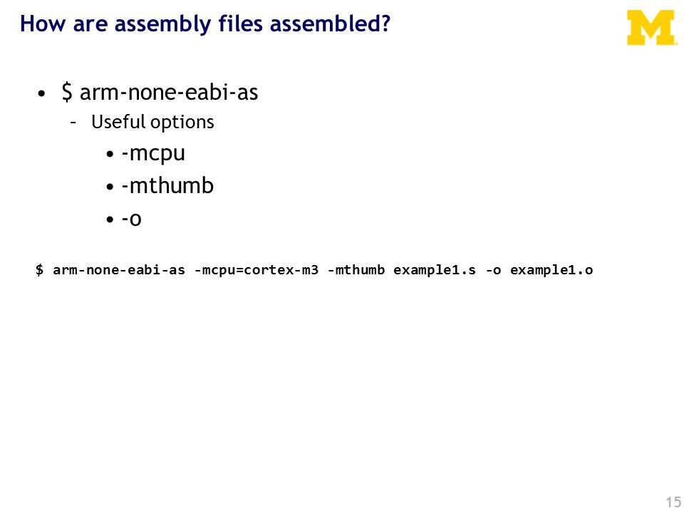 15 $ arm-none-eabi-as -mcpu=cortex-m3 -mthumb example1.s -o example1.o How are assembly files assembled.