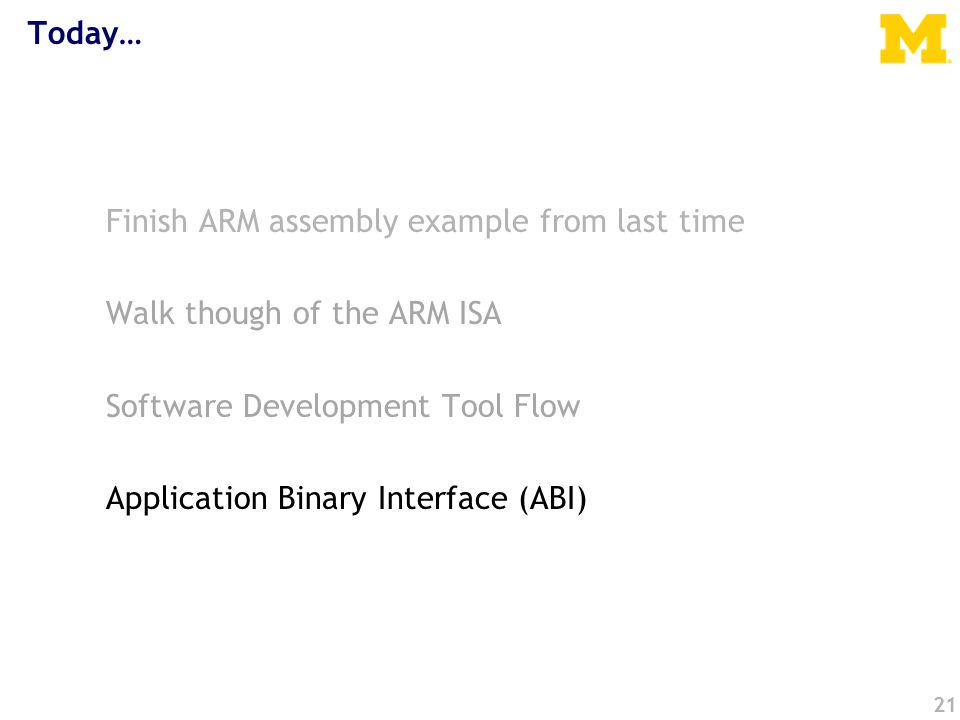 Today… Finish ARM assembly example from last time Walk though of the ARM ISA Software Development Tool Flow Application Binary Interface (ABI) 21