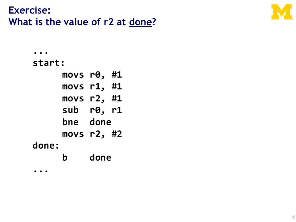 4... start: movs r0, #1 movs r1, #1 movs r2, #1 sub r0, r1 bne done movs r2, #2 done: b done... Exercise: What is the value of r2 at done?