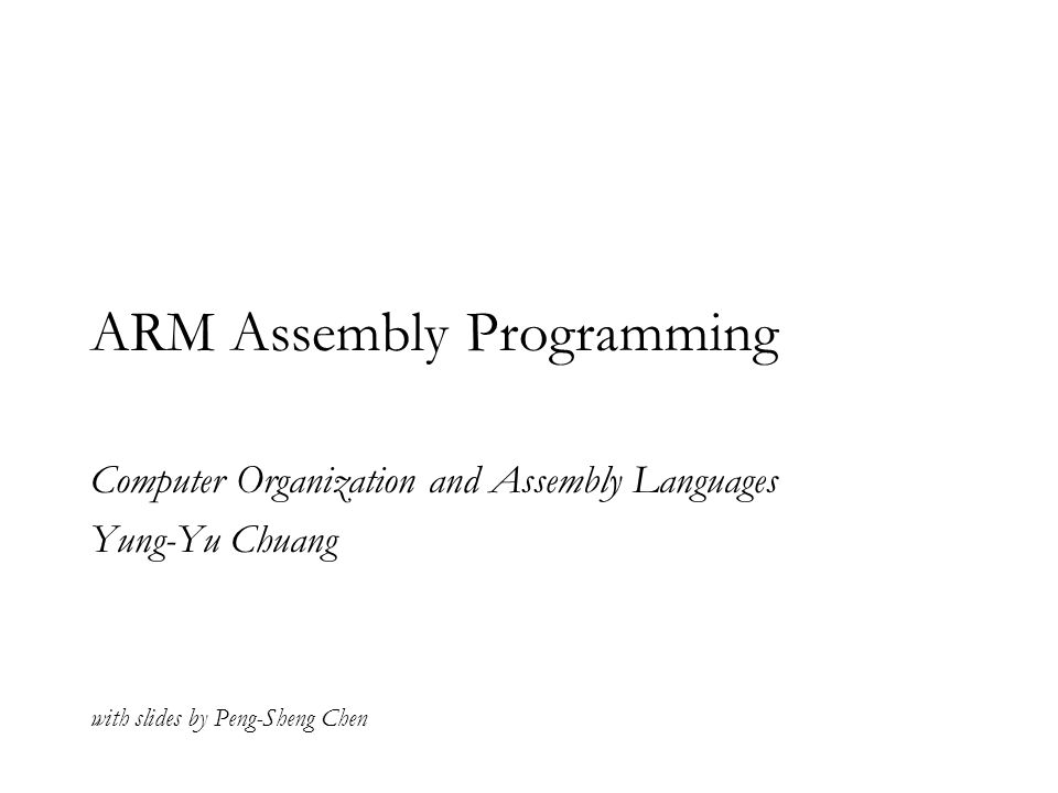 ARM Assembly Programming Computer Organization and Assembly Languages Yung-Yu Chuang with slides by Peng-Sheng Chen