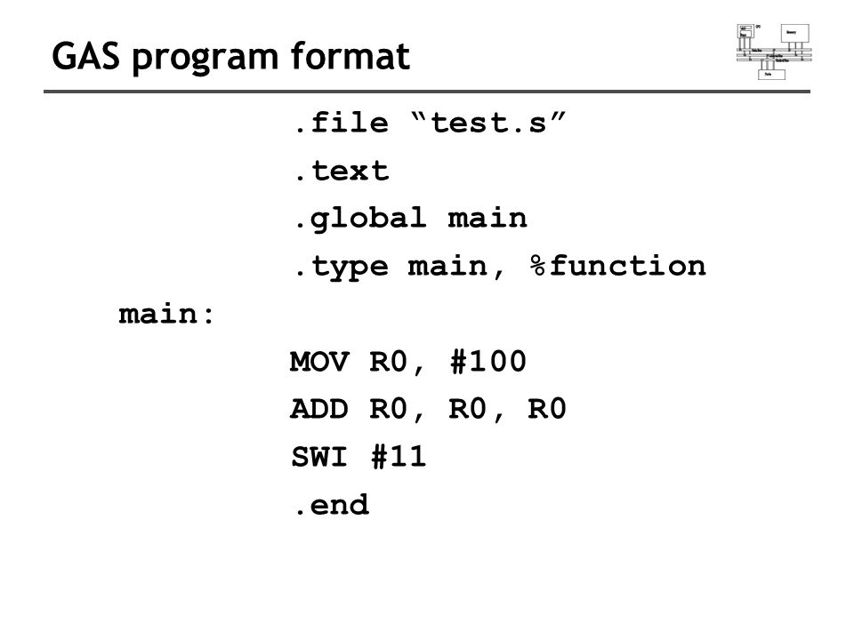 GAS program format.file test.s .text.global main.type main, %function main: MOV R0, #100 ADD R0, R0, R0 SWI #11.end